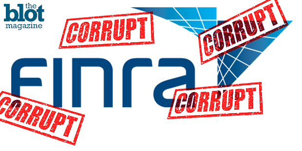 Meet FINRA, the purportedly impartial, yet extremely crooked, watchdog of the U.S. financial industry — that isn't even a full governmental agency.