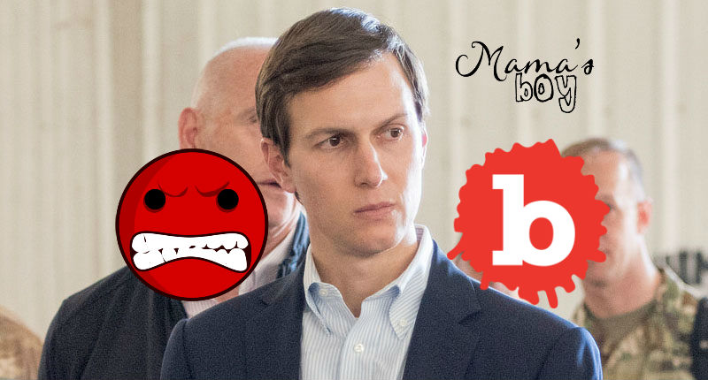 Jared Kushner is Mad and Wants His Mommy. Hard to Keep him Happy
